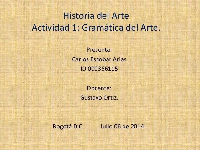 Historia del Arte Actividad 1: Gramática del Arte. Presenta: Carlos Escobar Arias ID 000366115 Docente: Gustavo Ortiz. Bog...