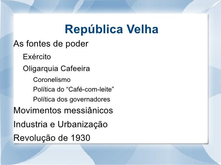 República Velha <ul><li>As fontes de poder </li></ul><ul><ul><li>Exército </li></ul></ul><ul><ul><li>Oligarquia Cafeeira <...