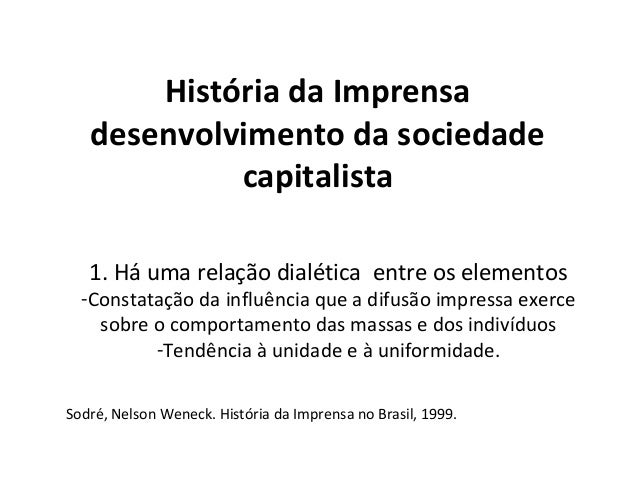 História da Imprensa desenvolvimento da sociedade capitalista 1. Há uma relação dialética entre os elementos -Constatação ...