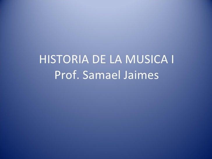 HISTORIA DE LA MUSICA I Prof. Samael Jaimes