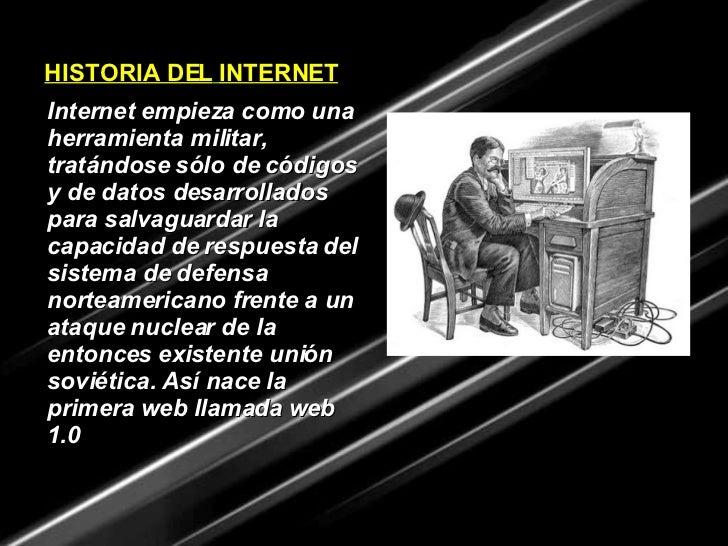 HISTORIA DEL   INTERNET Internet empieza como una herramienta militar, tratándose sólo de códigos y de datos desarrollados...