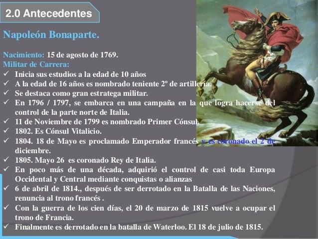 2.0 AntecedentesNapoleón Bonaparte.Nacimiento: 15 de agosto de 1769.Militar de Carrera: Inicia sus estudios a la edad de ...