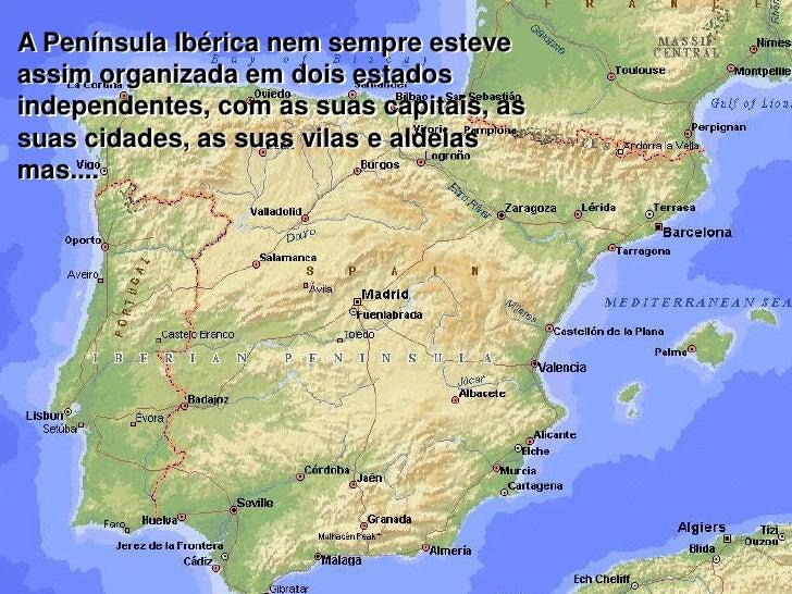 A Península Ibérica nem sempre esteve  assim organizada em dois estados  independentes, com as suas capitais, as  suas cid...