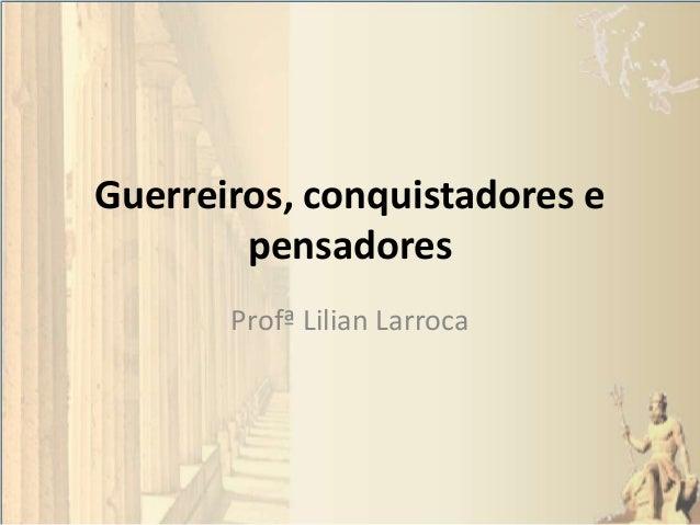 Guerreiros, conquistadores e pensadores Profª Lilian Larroca