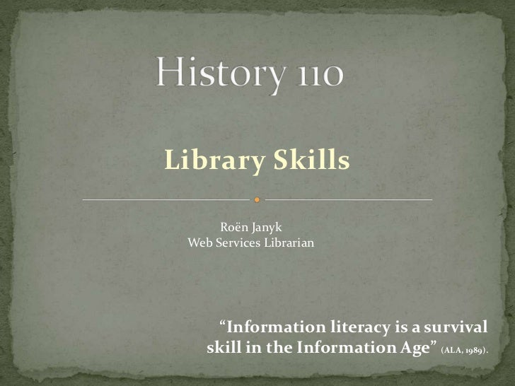 """Library Skills      Roën Janyk Web Services Librarian     """"Information literacy is a survival    skill in the Information ..."""