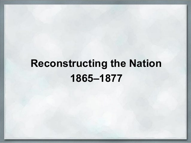 Reconstructing the Nation 1865–1877