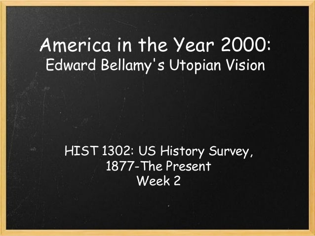 America in the Year 2000: Edward Bellamy's Utopian Vision HIST 1302: US History Survey, 1877-The Present Week 2
