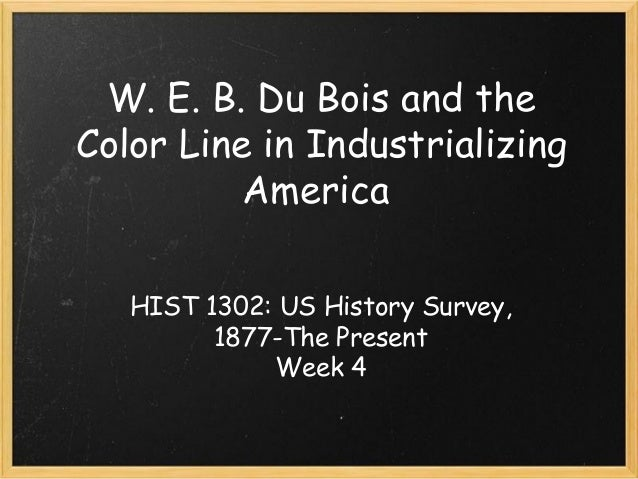 W. E. B. Du Bois and the Color Line in Industrializing America HIST 1302: US History Survey, 1877-The Present Week 4
