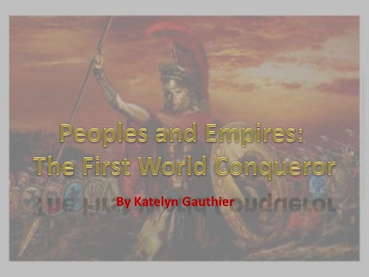 By: Katelyn Gauthier<br />Peoples and Empires: <br />The First World Conqueror<br />By Katelyn Gauthier<br />