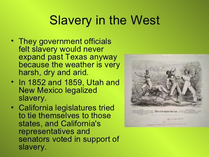 Slavery in the West <ul><li>They government officials felt slavery would never expand past Texas anyway because the weathe...