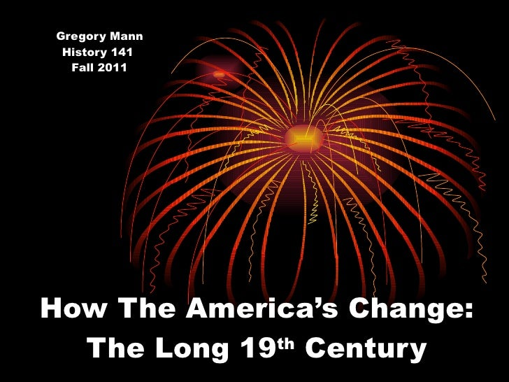 How The America's Change: The Long 19 th  Century Gregory Mann History 141  Fall 2011
