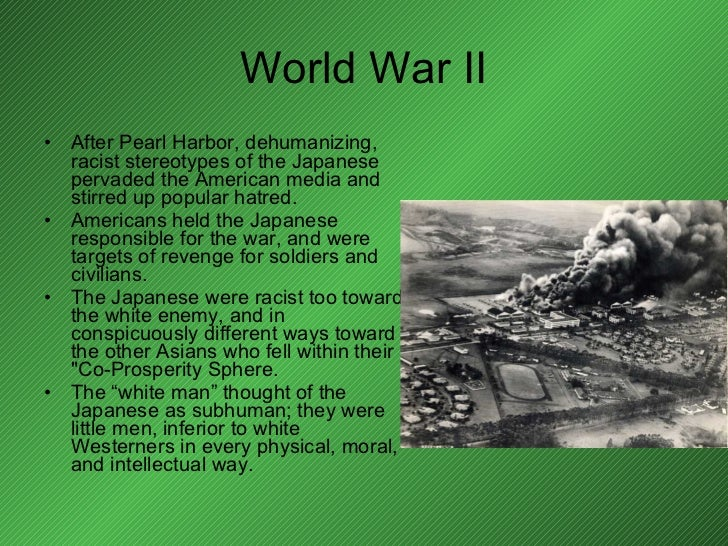 World War II <ul><li>After Pearl Harbor, dehumanizing, racist stereotypes of the Japanese pervaded the American media and ...