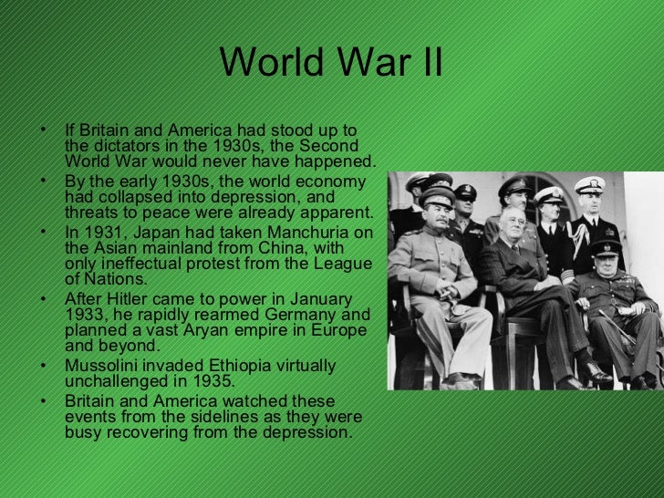 World War II <ul><li>If Britain and America had stood up to the dictators in the 1930s, the Second World War would never h...