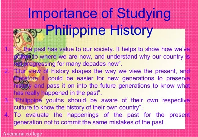 """Avemaria college Importance of Studying Philippine History 1. """"… the past has value to our society. It helps to show how w..."""