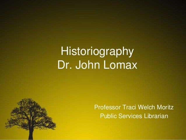 Historiography Dr. John Lomax  Professor Traci Welch Moritz Public Services Librarian