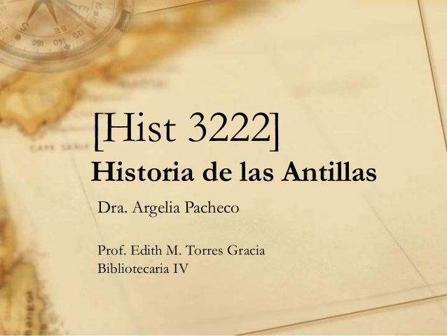 [Hist 3222] Historia de las Antillas Dra. Argelia Pacheco Prof. Edith M. Torres Gracia Bibliotecaria IV