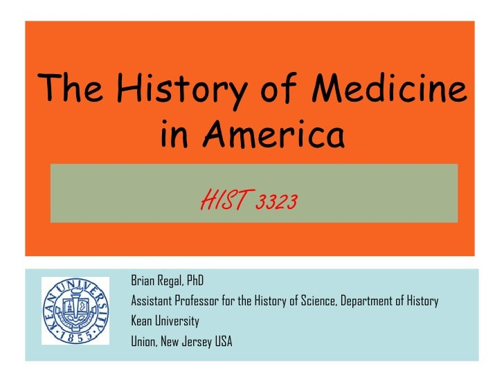 The History of Medicine      in America                    HIST 3323     Brian Regal, PhD     Assistant Professor for the ...
