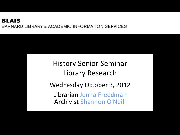 History Senior Seminar    Library ResearchWednesday October 3, 2012 Librarian Jenna Freedman Archivist Shannon ONeill