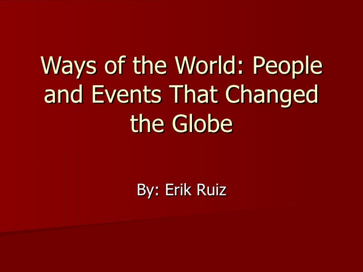 Ways of the World: People and Events That Changed the Globe By: Erik Ruiz