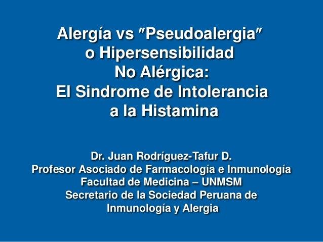 Alergía vs Pseudoalergia o Hipersensibilidad No Alérgica: El Sindrome de Intolerancia a la Histamina Dr. Juan Rodríguez-...