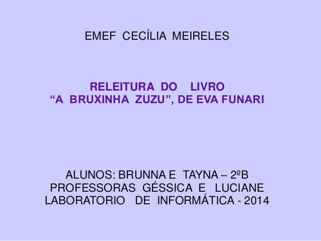 """EMEF CECÍLIA MEIRELES RELEITURA DO LIVRO """"A BRUXINHA ZUZU"""", DE EVA FUNARI ALUNOS: BRUNNA E TAYNA – 2ºB PROFESSORAS GÉSSICA..."""