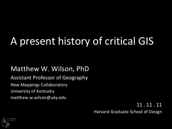 A present history of critical GIS Matthew W. Wilson, PhD Assistant Professor of Geography New Mappings Collaboratory Unive...