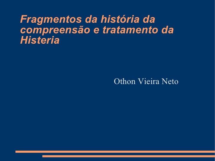 Fragmentos da história da compreensão e tratamento da Histeria <ul><li>Othon Vieira Neto </li></ul>
