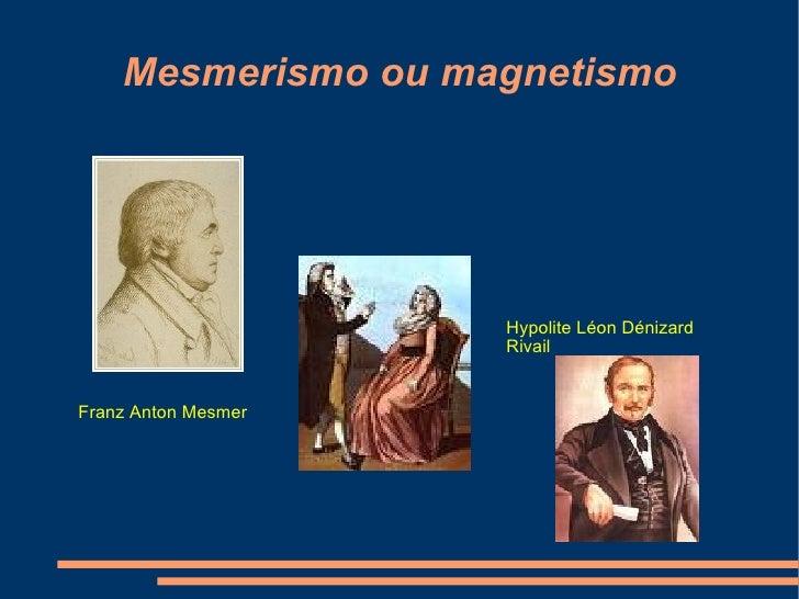 Mesmerismo ou magnetismo Franz Anton Mesmer  Hypolite Léon Dénizard Rivail