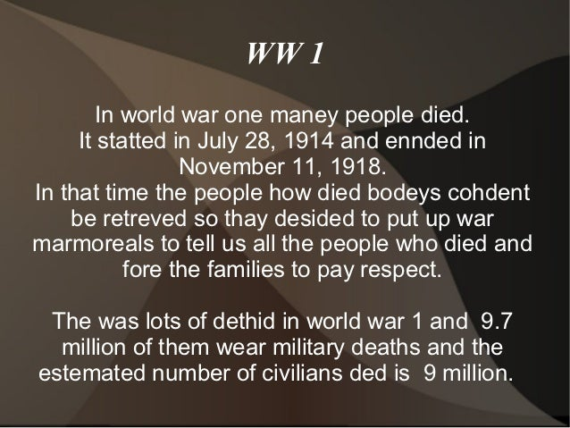 WW 1        In world war one maney people died.     It statted in July 28, 1914 and ennded in                 November 11,...