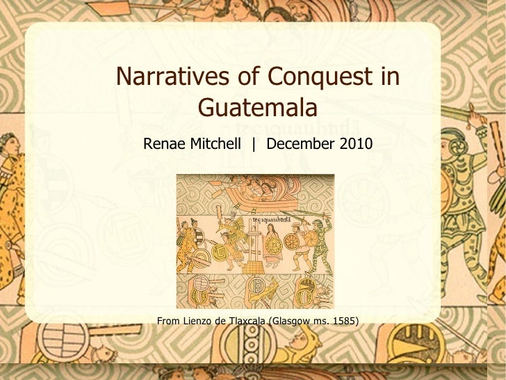 Narratives of Conquest in Guatemala Renae Mitchell  |  December 2010 From Lienzo de Tlaxcala (Glasgow ms. 1585)