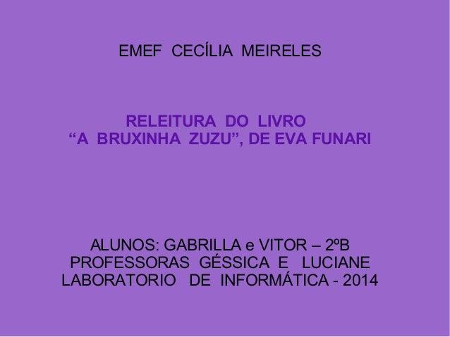 """EMEF CECÍLIA MEIRELES RELEITURA DO LIVRO """"A BRUXINHA ZUZU"""", DE EVA FUNARI ALUNOS: GABRILLA e VITOR – 2ºB PROFESSORAS GÉSSI..."""
