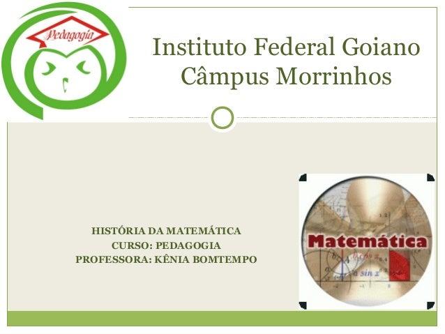 HISTÓRIA DA MATEMÁTICA CURSO: PEDAGOGIA PROFESSORA: KÊNIA BOMTEMPO Instituto Federal Goiano Câmpus Morrinhos