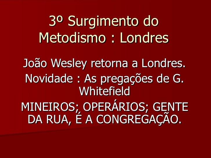 3º Surgimento do3º Surgimento do Metodismo : LondresMetodismo : Londres João Wesley retorna a Londres.João Wesley retorna ...
