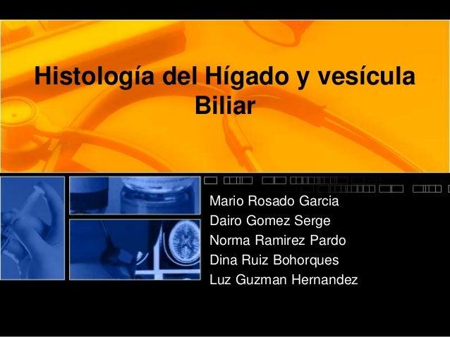 Histología del Hígado y vesícula Biliar Mario Rosado Garcia Dairo Gomez Serge Norma Ramirez Pardo Dina Ruiz Bohorques Luz ...