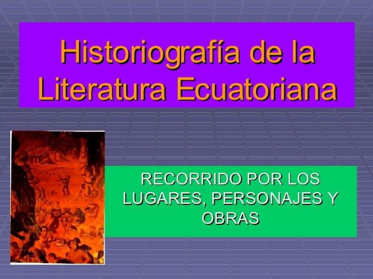 Historiografía de la Literatura Ecuatoriana RECORRIDO POR LOS LUGARES, PERSONAJES Y OBRAS