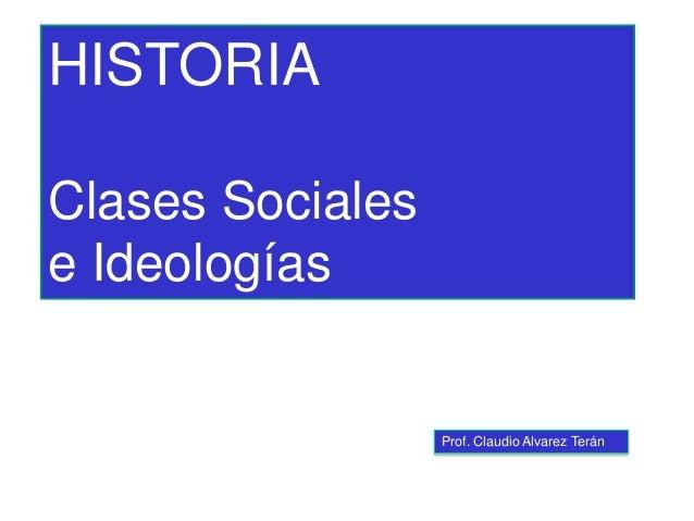 Prof. Claudio Alvarez Terán HISTORIA Clases Sociales e Ideologías