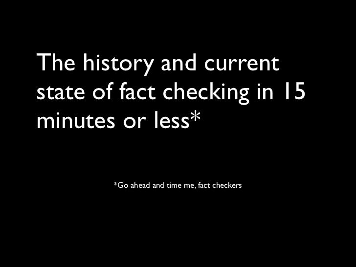 The history and currentstate of fact checking in 15minutes or less*        *Go ahead and time me, fact checkers