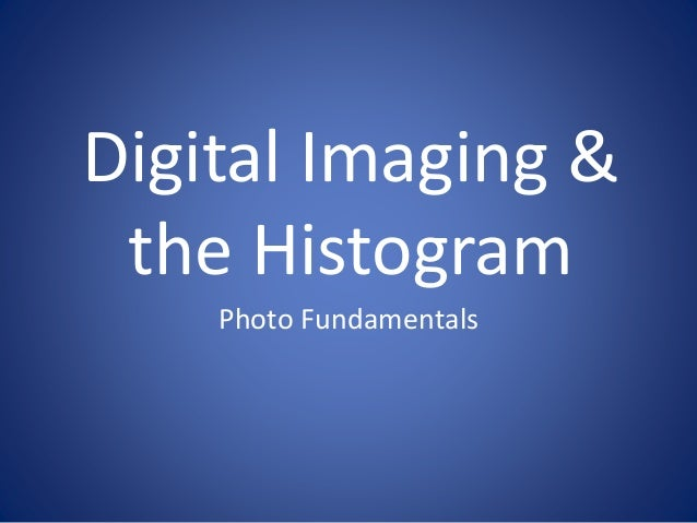 Digital Imaging &  the Histogram  Photo Fundamentals