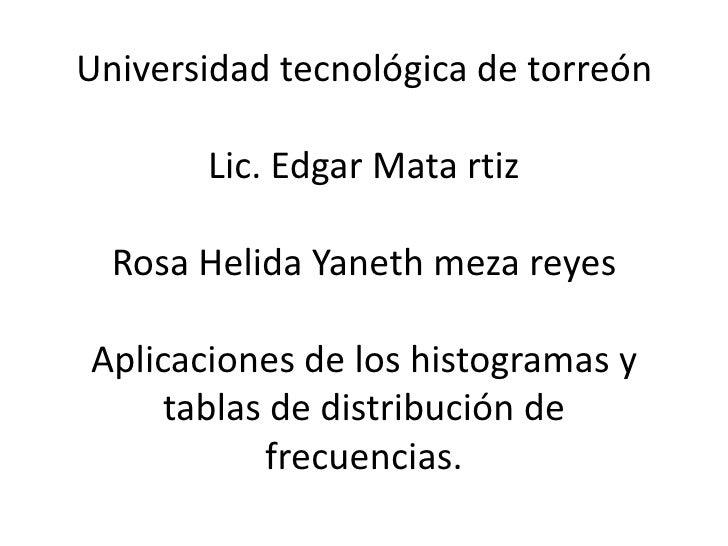 Universidad tecnológica de torreón       Lic. Edgar Mata rtiz  Rosa Helida Yaneth meza reyesAplicaciones de los histograma...
