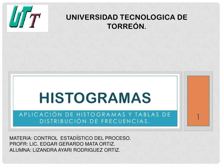UNIVERSIDAD TECNOLOGICA DE                            TORREÓN.         HISTOGRAMAS   APLICACIÓN DE HISTOGRAMAS Y TABLAS DE...