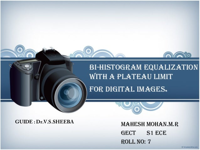 BI-HISTOGRAM EQUALIZATION wITH A pLATEAU LIMIT FOR DIGITAL IMAGES. MAHESH MOHAN.M.R GECT S1 ECE ROLL NO: 7 GUIDE : Dr.V.S....