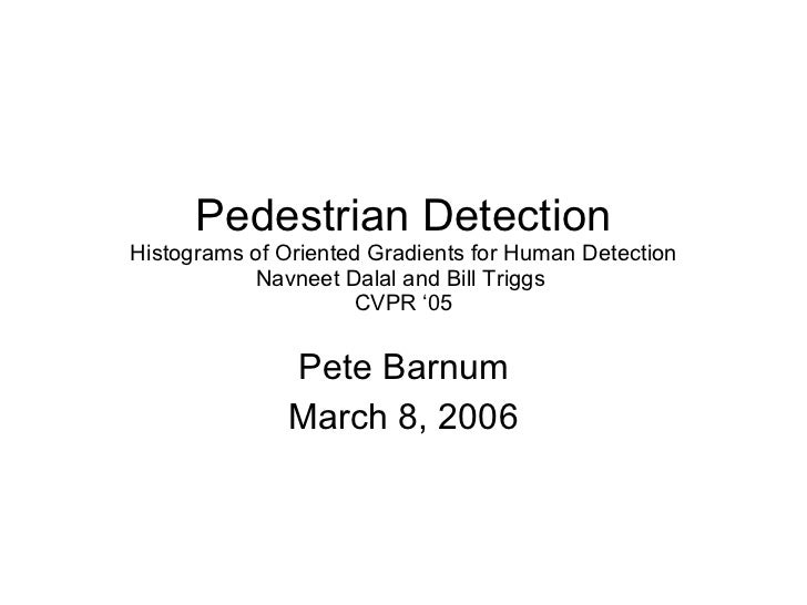 Pedestrian Detection Histograms of Oriented Gradients for Human Detection Navneet Dalal and Bill Triggs  CVPR '05 Pete Bar...