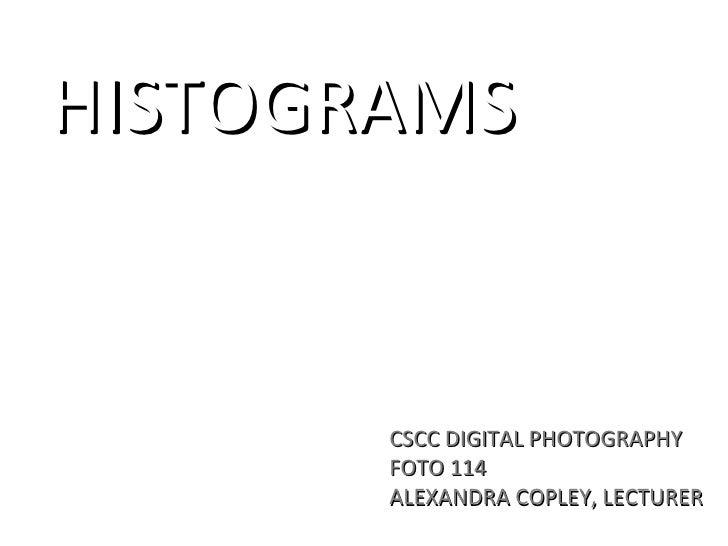 HISTOGRAMS          CSCC DIGITAL PHOTOGRAPHY        FOTO 114        ALEXANDRA COPLEY, LECTURER