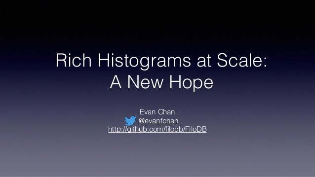 Rich Histograms at Scale: A New Hope Evan Chan @evanfchan http://github.com/filodb/FiloDB