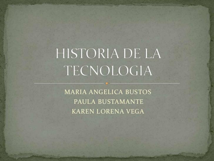 MARIA ANGELICA BUSTOS <br /> PAULA BUSTAMANTE<br />KAREN LORENA VEGA<br />HISTORIA DE LA TECNOLOGIA<br />