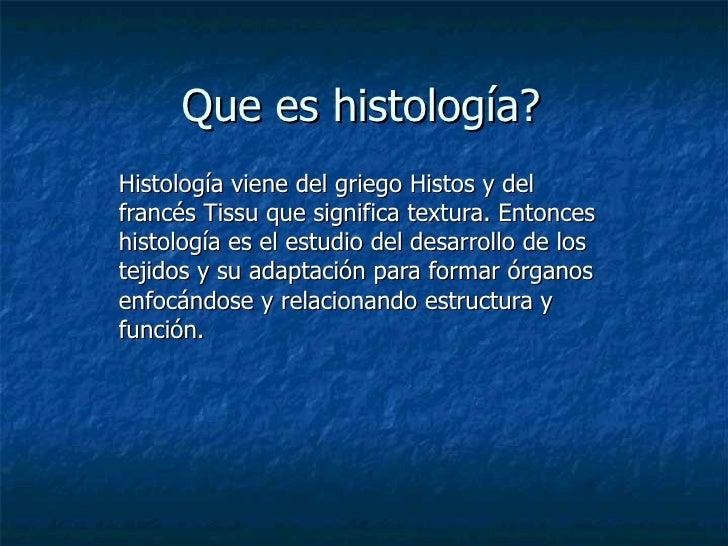 Que es histología? Histología viene del griego Histos y del francés Tissu que significa textura. Entonces  histología es e...