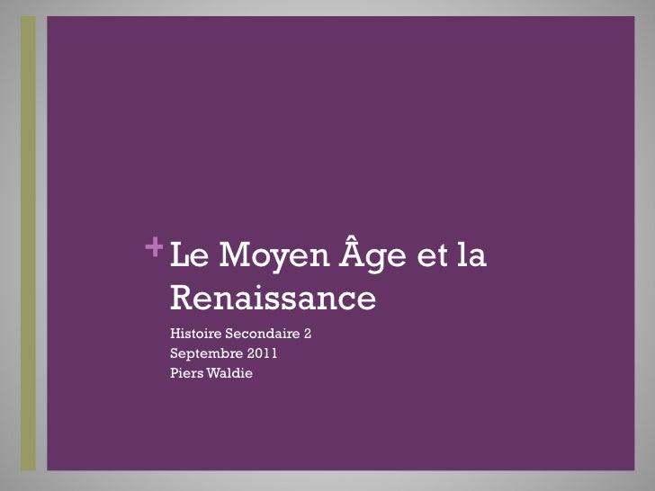 Le Moyen Âge et la Renaissance  <ul><li>Histoire Secondaire 2 </li></ul><ul><li>Septembre 2011 </li></ul><ul><li>Piers Wal...
