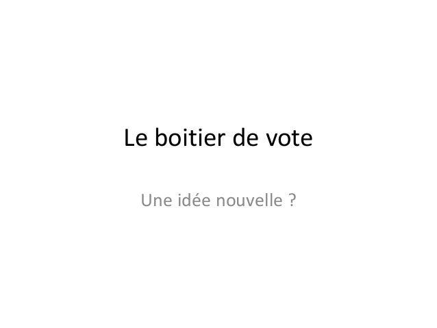 Le boitier de vote Une idée nouvelle ?