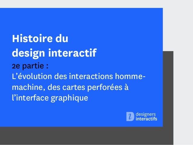 Histoire du design interactif  2e partie : L'évolution des interactions hommemachine, des cartes perforées à l'interface g...