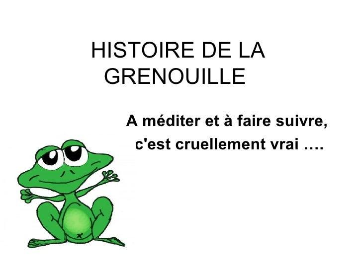 HISTOIRE DE LA GRENOUILLE  A méditer et à faire suivre,  c'est cruellement vrai … .